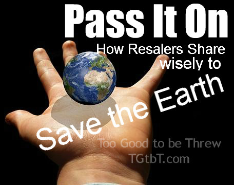 How Resalers Pass it on wisely to help save the Earth, by TGtbT.com