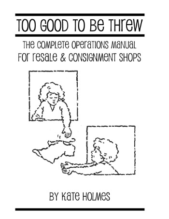 Too Good to be Threw Complete Operations Manual for Resale & Consignment Shops